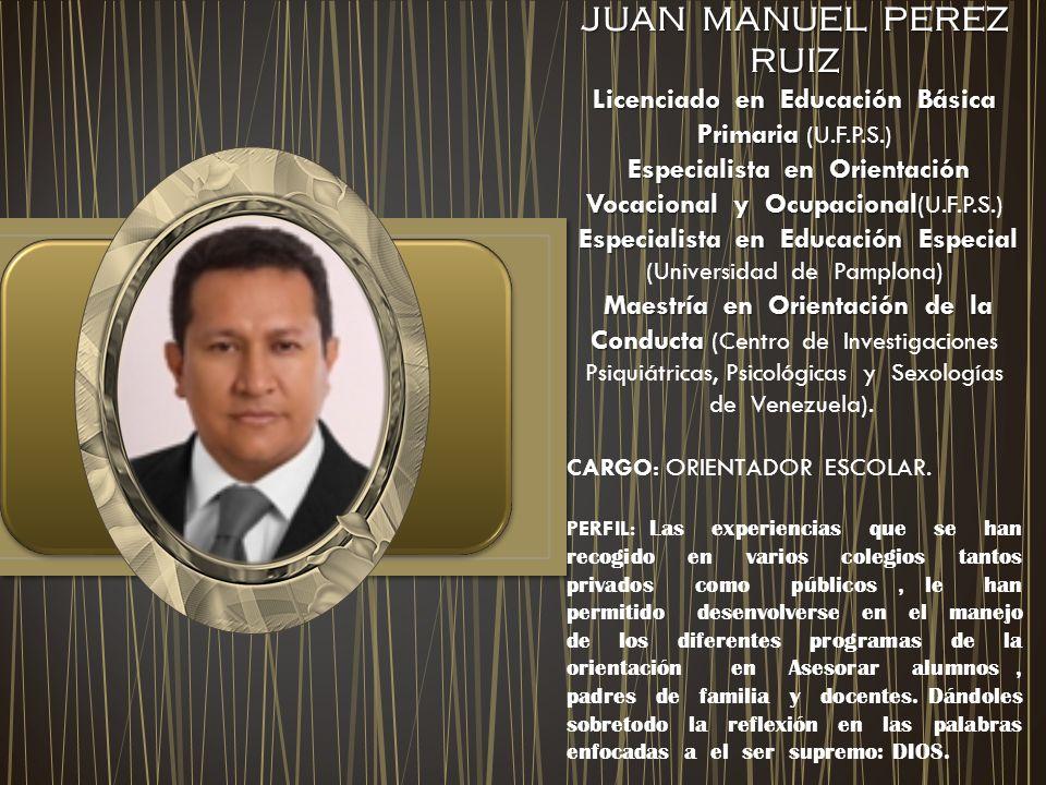 JUAN MANUEL PEREZ RUIZ Licenciado en Educación Básica Primaria (U.F.P.S.) Especialista en Orientación Vocacional y Ocupacional(U.F.P.S.)