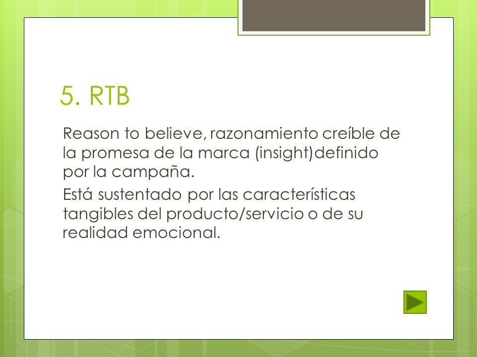 5. RTB Reason to believe, razonamiento creíble de la promesa de la marca (insight)definido por la campaña.