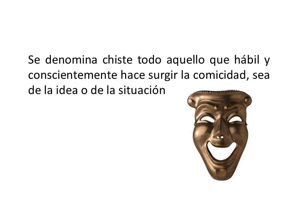 Se denomina chiste todo aquello que hábil y conscientemente hace surgir la comicidad, sea de la idea o de la situación