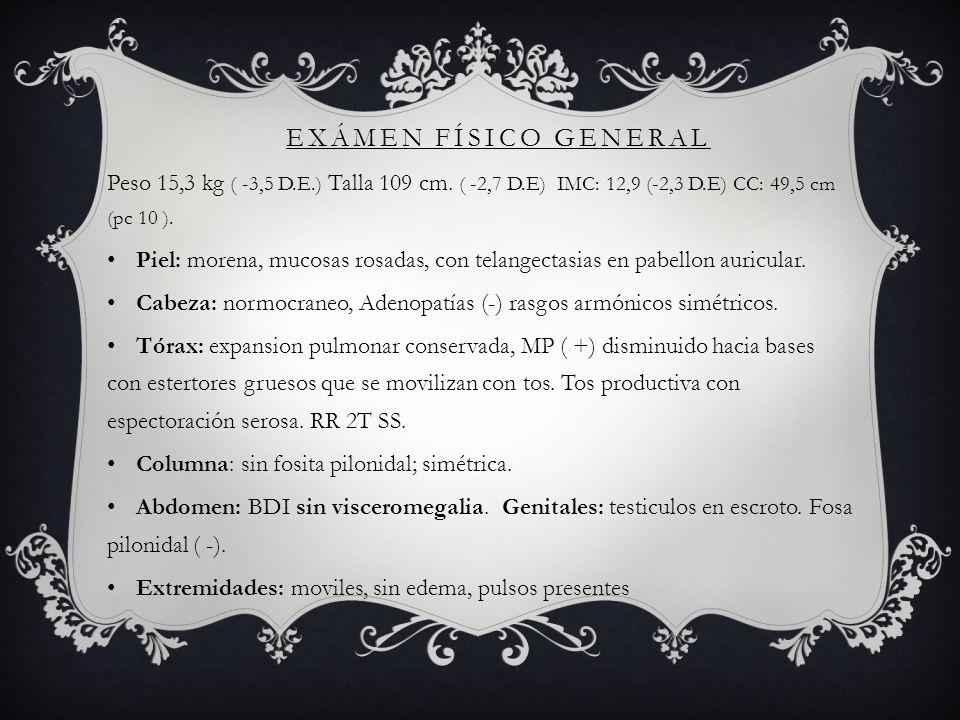 Exámen físico general Peso 15,3 kg ( -3,5 D.E.) Talla 109 cm. ( -2,7 D.E) IMC: 12,9 (-2,3 D.E) CC: 49,5 cm (pc 10 ).