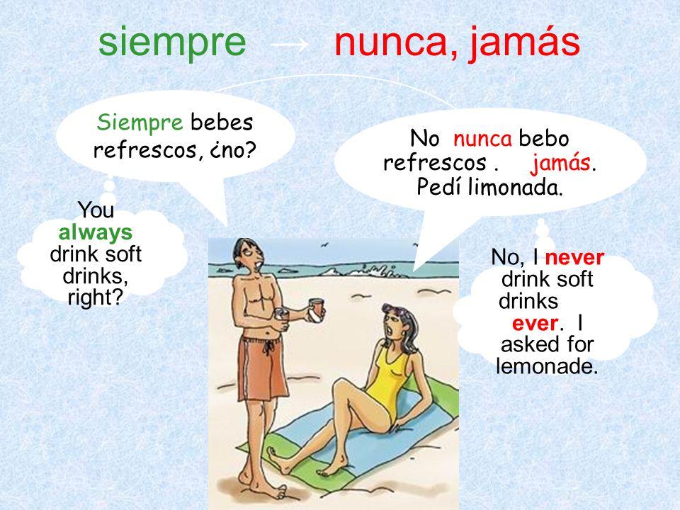 siempre → nunca, jamás Siempre bebes refrescos, ¿no