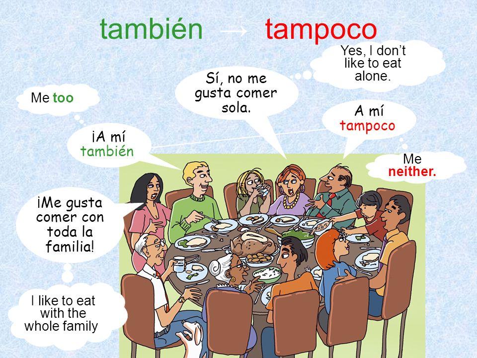 también → tampoco Sí, no me gusta comer sola. A mí tampoco.