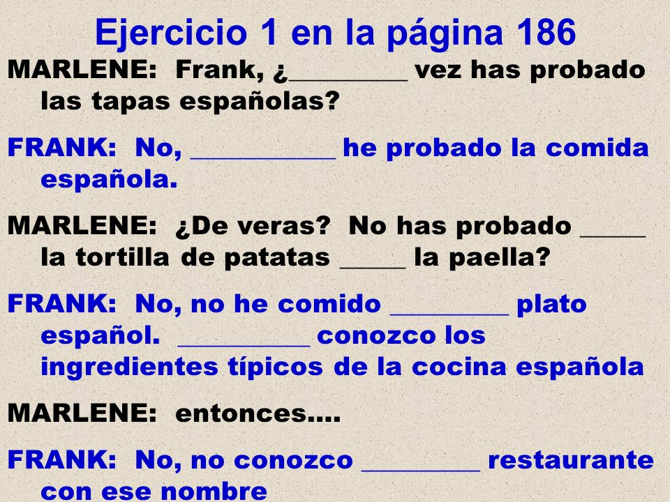 Ejercicio 1 en la página 186 MARLENE: Frank, ¿_________ vez has probado las tapas españolas FRANK: No, ___________ he probado la comida española.