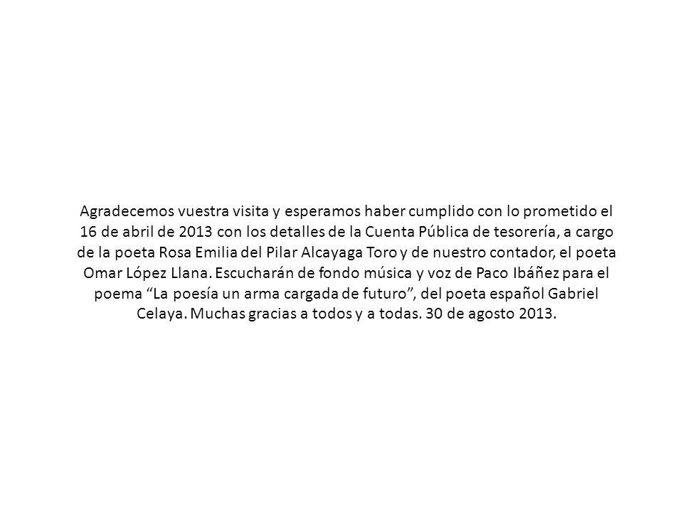 Agradecemos vuestra visita y esperamos haber cumplido con lo prometido el 16 de abril de 2013 con los detalles de la Cuenta Pública de tesorería, a cargo de la poeta Rosa Emilia del Pilar Alcayaga Toro y de nuestro contador, el poeta Omar López Llana.