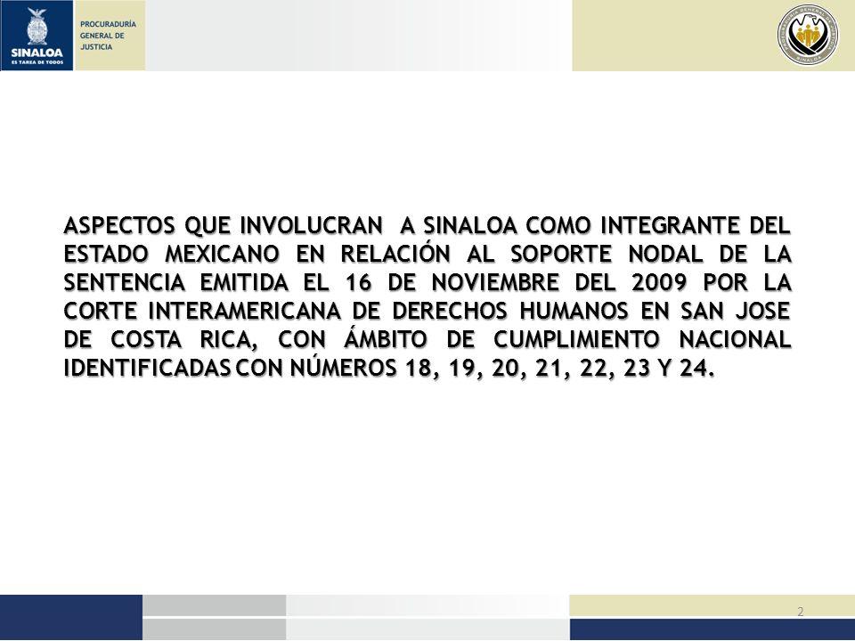 ASPECTOS QUE INVOLUCRAN A SINALOA COMO INTEGRANTE DEL ESTADO MEXICANO EN RELACIÓN AL SOPORTE NODAL DE LA SENTENCIA EMITIDA EL 16 DE NOVIEMBRE DEL 2009 POR LA CORTE INTERAMERICANA DE DERECHOS HUMANOS EN SAN JOSE DE COSTA RICA, CON ÁMBITO DE CUMPLIMIENTO NACIONAL IDENTIFICADAS CON NÚMEROS 18, 19, 20, 21, 22, 23 Y 24.