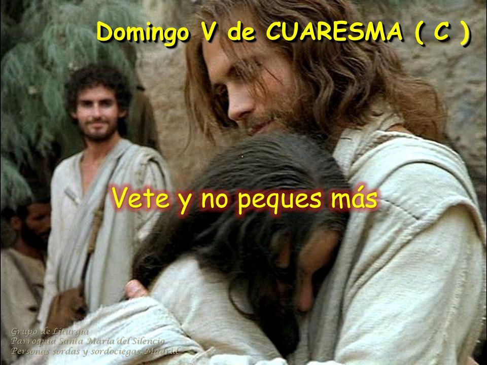 Vete y no peques más Domingo V de CUARESMA ( C ) Grupo de Liturgia