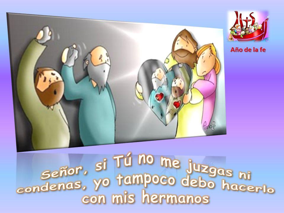 Año de la fe Señor, si Tú no me juzgas ni condenas, yo tampoco debo hacerlo con mis hermanos