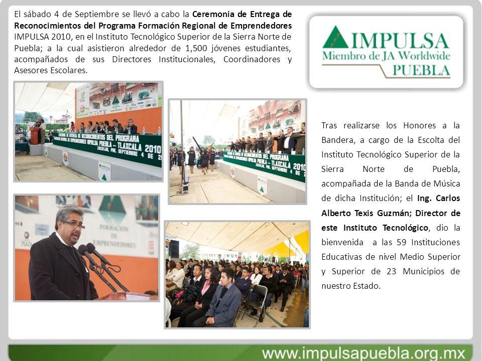 El sábado 4 de Septiembre se llevó a cabo la Ceremonia de Entrega de Reconocimientos del Programa Formación Regional de Emprendedores IMPULSA 2010, en el Instituto Tecnológico Superior de la Sierra Norte de Puebla; a la cual asistieron alrededor de 1,500 jóvenes estudiantes, acompañados de sus Directores Institucionales, Coordinadores y Asesores Escolares.