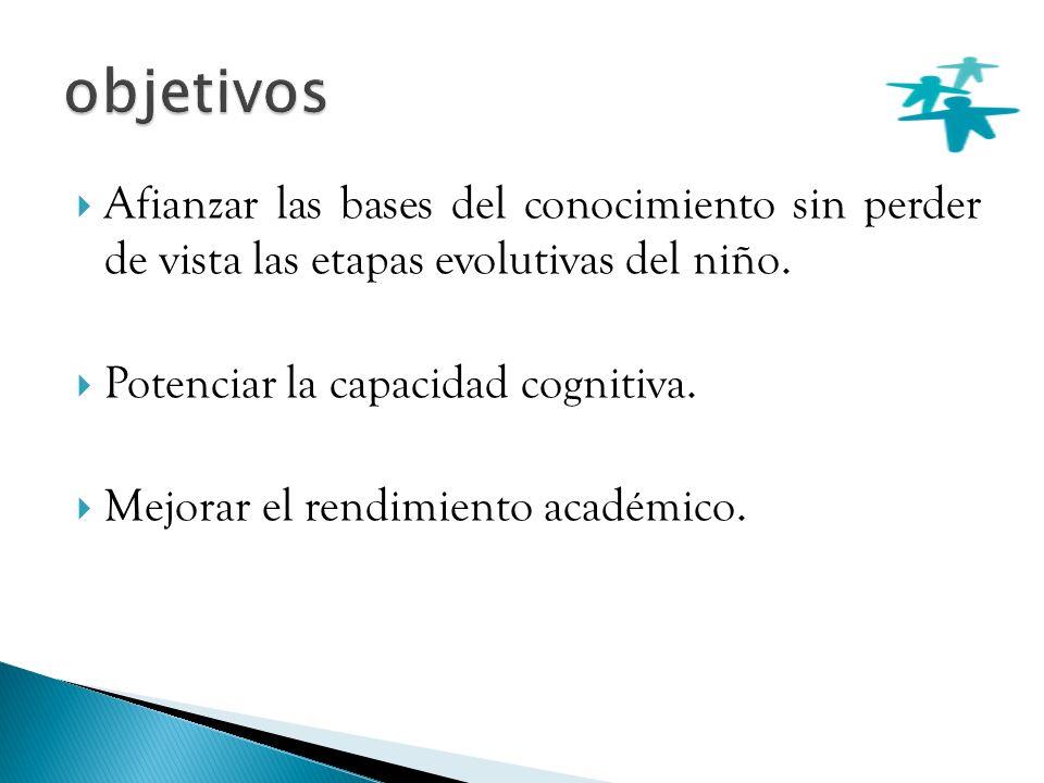 objetivos Afianzar las bases del conocimiento sin perder de vista las etapas evolutivas del niño. Potenciar la capacidad cognitiva.