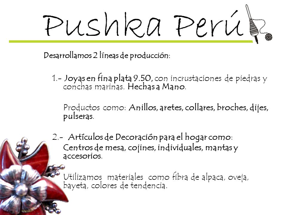 Pushka Perú Desarrollamos 2 líneas de producción: 1.- Joyas en fina plata 9.50, con incrustaciones de piedras y conchas marinas. Hechas a Mano.