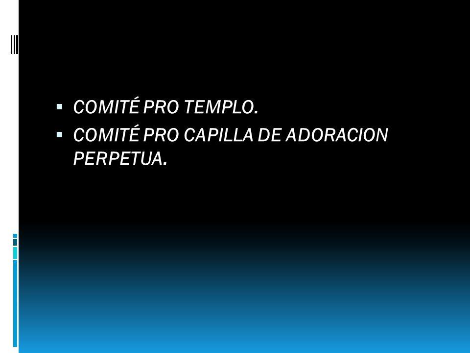 COMITÉ PRO TEMPLO. COMITÉ PRO CAPILLA DE ADORACION PERPETUA.