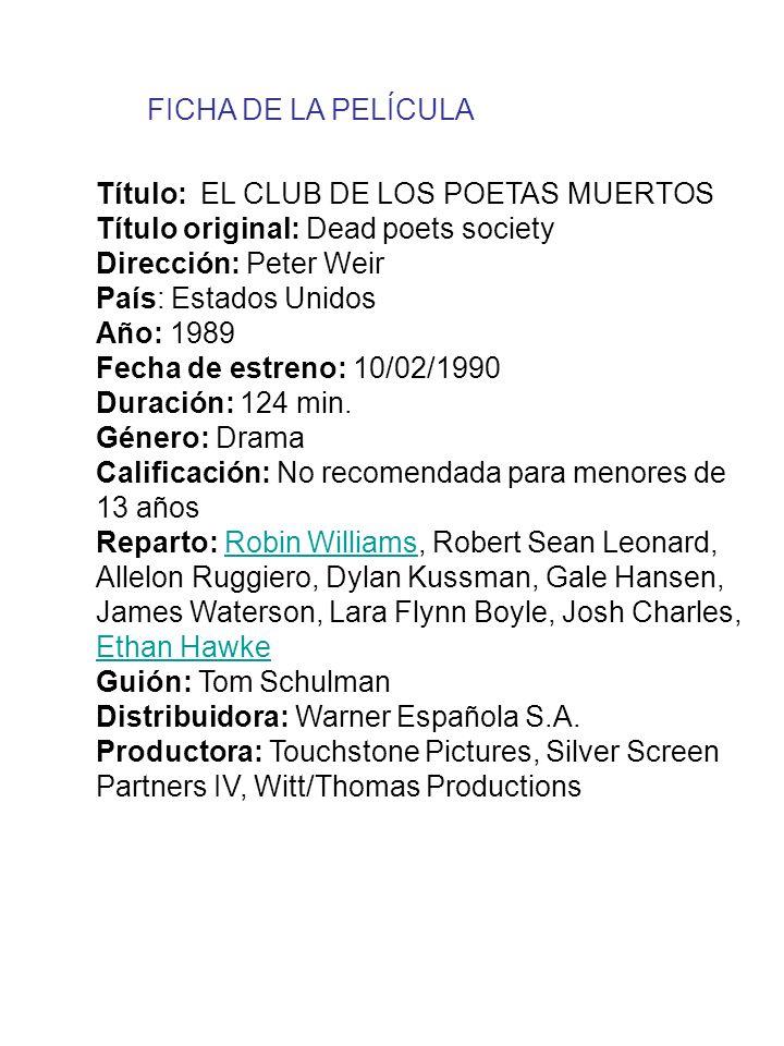 FICHA DE LA PELÍCULA Título: EL CLUB DE LOS POETAS MUERTOS. Título original: Dead poets society. Dirección: Peter Weir.