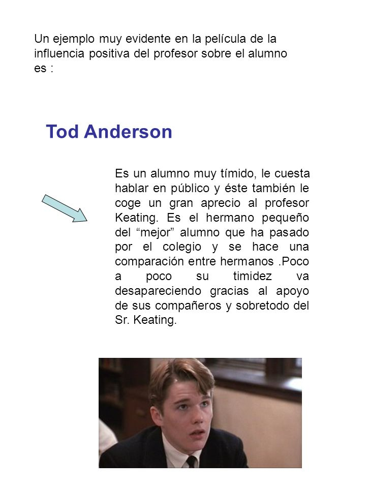 Un ejemplo muy evidente en la película de la influencia positiva del profesor sobre el alumno es :