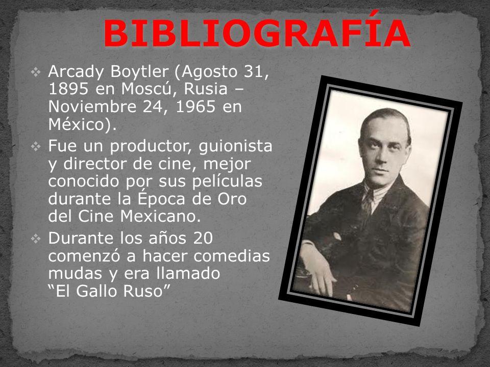 BIBLIOGRAFÍA Arcady Boytler (Agosto 31, 1895 en Moscú, Rusia – Noviembre 24, 1965 en México).