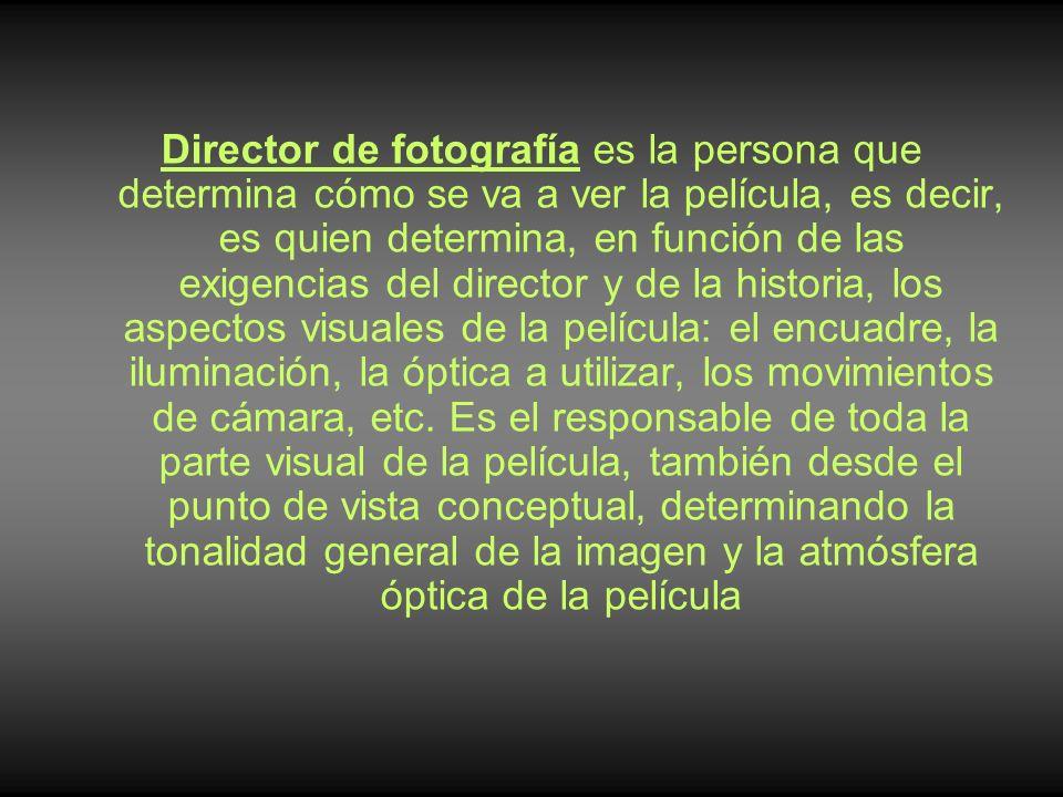 Director de fotografía es la persona que determina cómo se va a ver la película, es decir, es quien determina, en función de las exigencias del director y de la historia, los aspectos visuales de la película: el encuadre, la iluminación, la óptica a utilizar, los movimientos de cámara, etc.