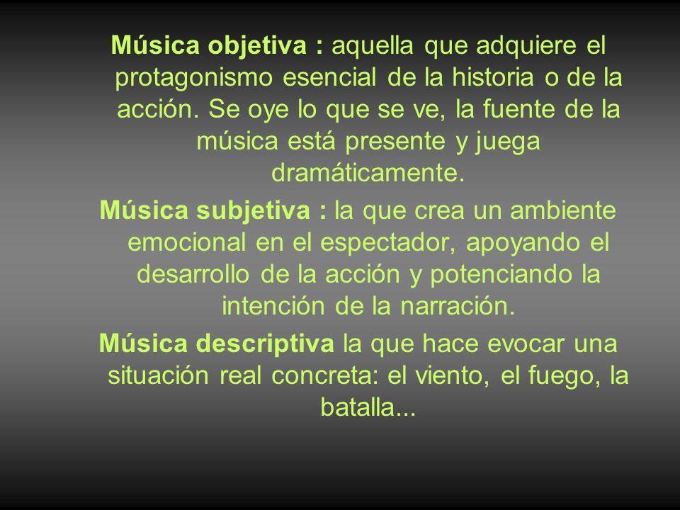 Música objetiva : aquella que adquiere el protagonismo esencial de la historia o de la acción. Se oye lo que se ve, la fuente de la música está presente y juega dramáticamente.