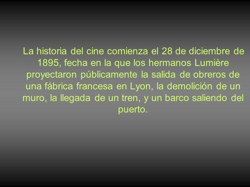 La historia del cine comienza el 28 de diciembre de 1895, fecha en la que los hermanos Lumière proyectaron públicamente la salida de obreros de una fábrica francesa en Lyon, la demolición de un muro, la llegada de un tren, y un barco saliendo del puerto.