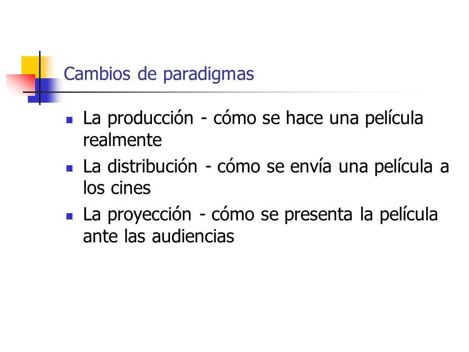 Cambios de paradigmas La producción - cómo se hace una película realmente. La distribución - cómo se envía una película a los cines.