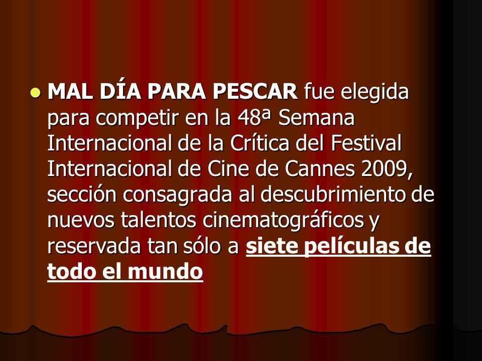 MAL DÍA PARA PESCAR fue elegida para competir en la 48ª Semana Internacional de la Crítica del Festival Internacional de Cine de Cannes 2009, sección consagrada al descubrimiento de nuevos talentos cinematográficos y reservada tan sólo a siete películas de todo el mundo