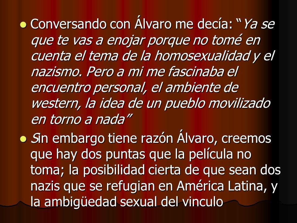 Conversando con Álvaro me decía: Ya se que te vas a enojar porque no tomé en cuenta el tema de la homosexualidad y el nazismo. Pero a mi me fascinaba el encuentro personal, el ambiente de western, la idea de un pueblo movilizado en torno a nada