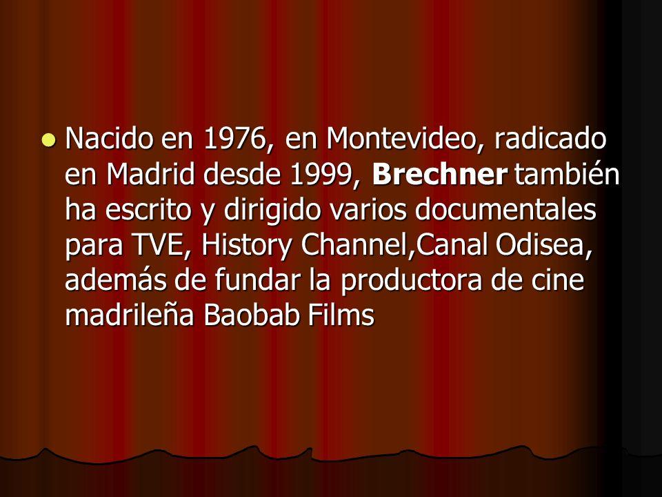 Nacido en 1976, en Montevideo, radicado en Madrid desde 1999, Brechner también ha escrito y dirigido varios documentales para TVE, History Channel,Canal Odisea, además de fundar la productora de cine madrileña Baobab Films