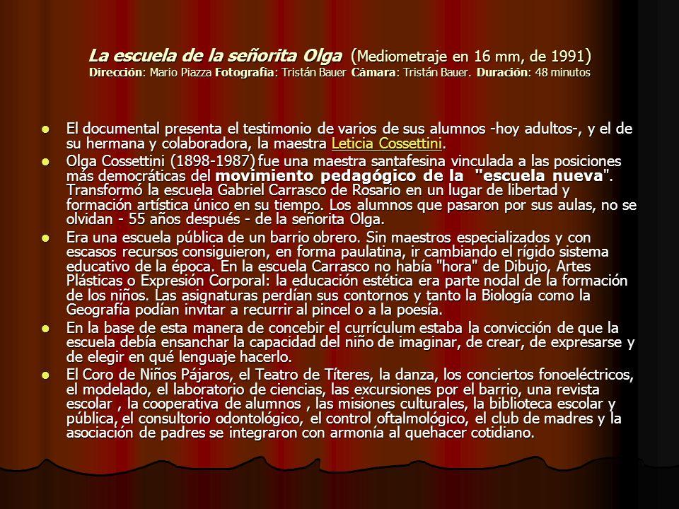 La escuela de la señorita Olga (Mediometraje en 16 mm, de 1991) Dirección: Mario Piazza Fotografía: Tristán Bauer Cámara: Tristán Bauer. Duración: 48 minutos