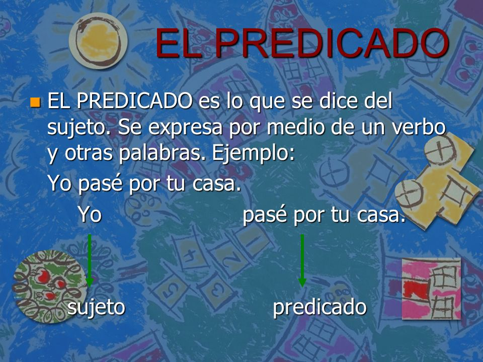 EL PREDICADO EL PREDICADO es lo que se dice del sujeto. Se expresa por medio de un verbo y otras palabras. Ejemplo: