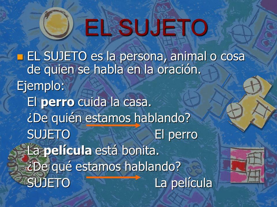 EL SUJETO EL SUJETO es la persona, animal o cosa de quien se habla en la oración. Ejemplo: El perro cuida la casa.