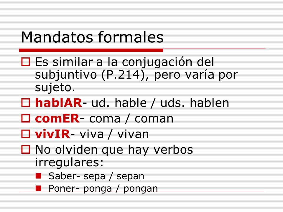 Mandatos formales Es similar a la conjugación del subjuntivo (P.214), pero varía por sujeto. hablAR- ud. hable / uds. hablen.