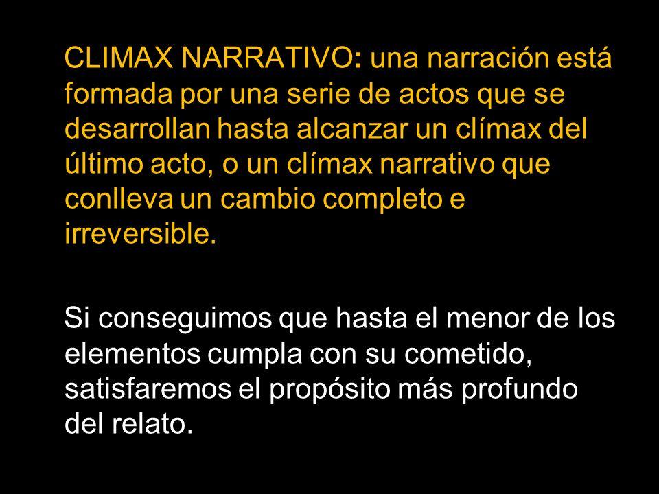 CLIMAX NARRATIVO: una narración está formada por una serie de actos que se desarrollan hasta alcanzar un clímax del último acto, o un clímax narrativo que conlleva un cambio completo e irreversible.