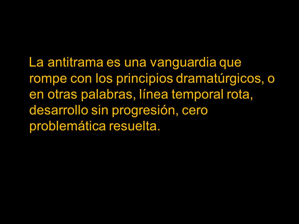 La antitrama es una vanguardia que rompe con los principios dramatúrgicos, o en otras palabras, línea temporal rota, desarrollo sin progresión, cero problemática resuelta.