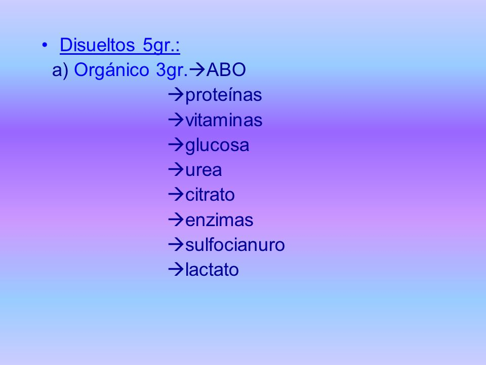 Disueltos 5gr.: a) Orgánico 3gr.ABO. proteínas. vitaminas. glucosa. urea. citrato. enzimas.