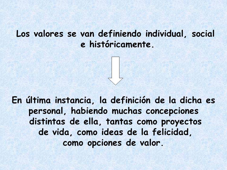 Los valores se van definiendo individual, social e históricamente.