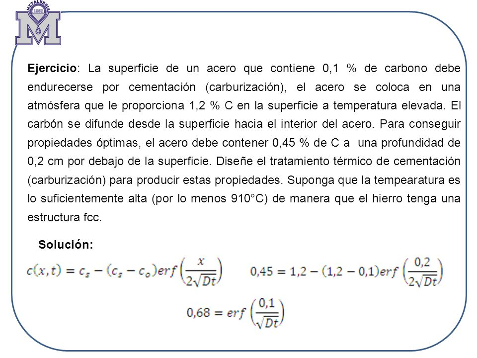 Ejercicio: La superficie de un acero que contiene 0,1 % de carbono debe endurecerse por cementación (carburización), el acero se coloca en una atmósfera que le proporciona 1,2 % C en la superficie a temperatura elevada. El carbón se difunde desde la superficie hacia el interior del acero. Para conseguir propiedades óptimas, el acero debe contener 0,45 % de C a una profundidad de 0,2 cm por debajo de la superficie. Diseñe el tratamiento térmico de cementación (carburización) para producir estas propiedades. Suponga que la tempearatura es lo suficientemente alta (por lo menos 910°C) de manera que el hierro tenga una estructura fcc.