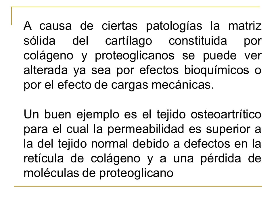 A causa de ciertas patologías la matriz sólida del cartílago constituida por colágeno y proteoglicanos se puede ver alterada ya sea por efectos bioquímicos o por el efecto de cargas mecánicas.