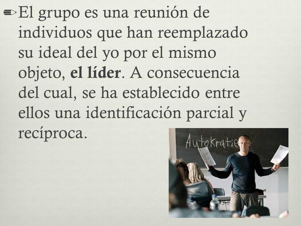 El grupo es una reunión de individuos que han reemplazado su ideal del yo por el mismo objeto, el líder.
