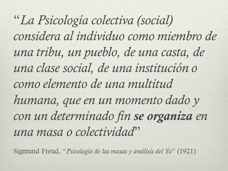 La Psicología colectiva (social) considera al individuo como miembro de una tribu, un pueblo, de una casta, de una clase social, de una institución o como elemento de una multitud humana, que en un momento dado y con un determinado fin se organiza en una masa o colectividad