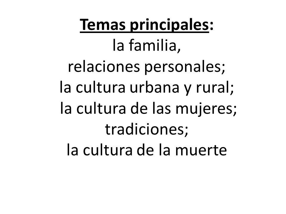 Temas principales: la familia, relaciones personales; la cultura urbana y rural; la cultura de las mujeres; tradiciones; la cultura de la muerte