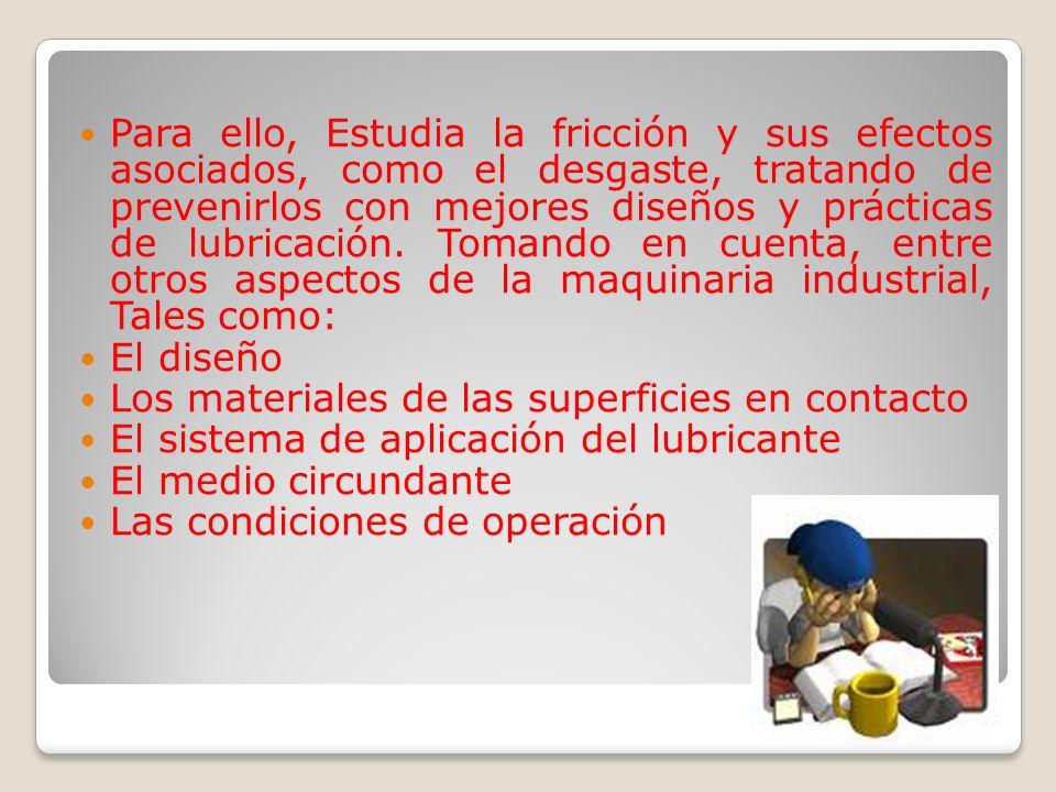 Para ello, Estudia la fricción y sus efectos asociados, como el desgaste, tratando de prevenirlos con mejores diseños y prácticas de lubricación. Tomando en cuenta, entre otros aspectos de la maquinaria industrial, Tales como: