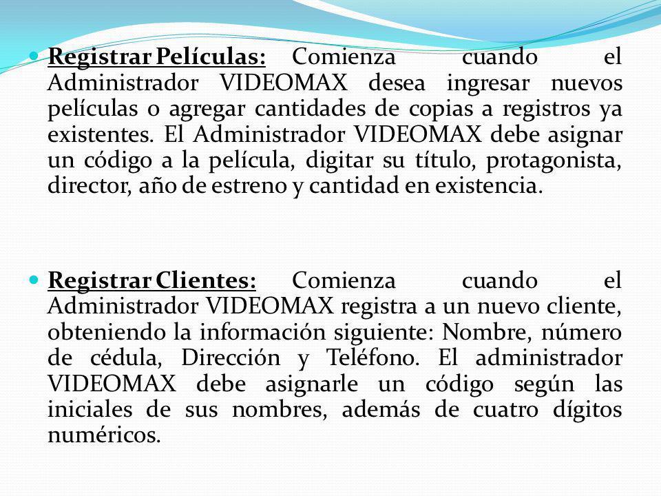 Registrar Películas: Comienza cuando el Administrador VIDEOMAX desea ingresar nuevos películas o agregar cantidades de copias a registros ya existentes. El Administrador VIDEOMAX debe asignar un código a la película, digitar su título, protagonista, director, año de estreno y cantidad en existencia.