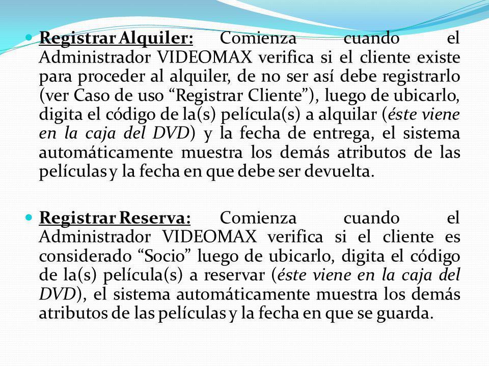 Registrar Alquiler: Comienza cuando el Administrador VIDEOMAX verifica si el cliente existe para proceder al alquiler, de no ser así debe registrarlo (ver Caso de uso Registrar Cliente ), luego de ubicarlo, digita el código de la(s) película(s) a alquilar (éste viene en la caja del DVD) y la fecha de entrega, el sistema automáticamente muestra los demás atributos de las películas y la fecha en que debe ser devuelta.