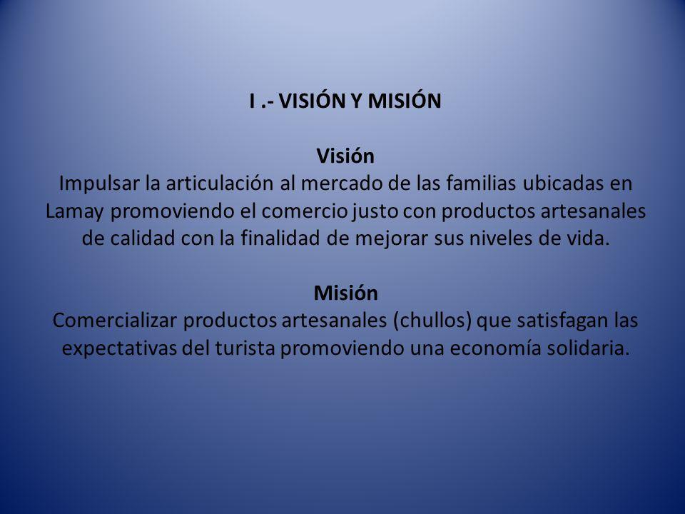 I .- VISIÓN Y MISIÓN Visión Impulsar la articulación al mercado de las familias ubicadas en Lamay promoviendo el comercio justo con productos artesanales de calidad con la finalidad de mejorar sus niveles de vida.