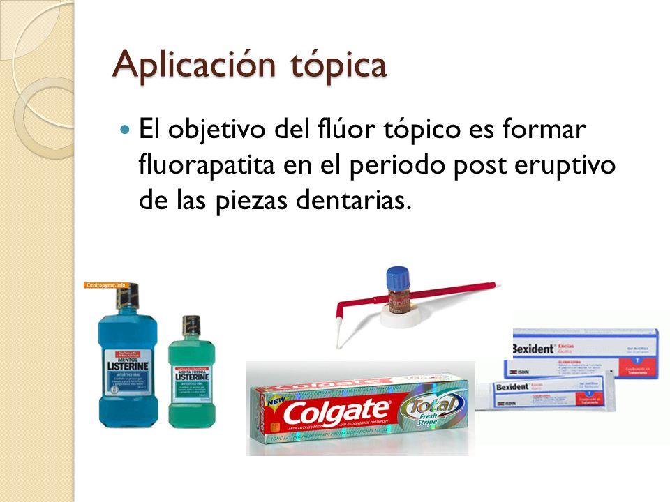 Aplicación tópica El objetivo del flúor tópico es formar fluorapatita en el periodo post eruptivo de las piezas dentarias.