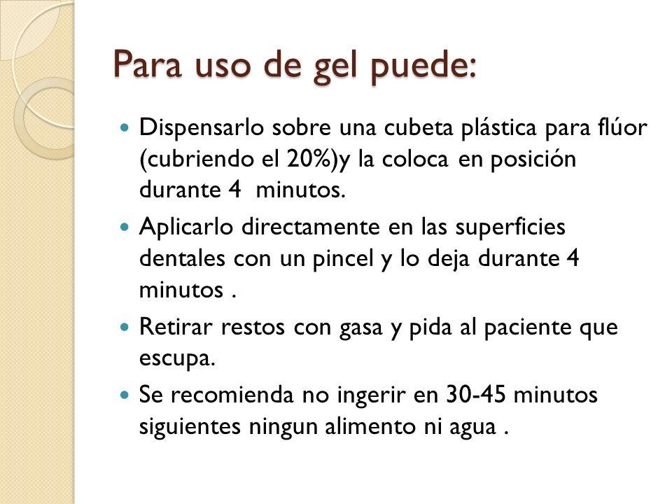 Para uso de gel puede: Dispensarlo sobre una cubeta plástica para flúor (cubriendo el 20%)y la coloca en posición durante 4 minutos.
