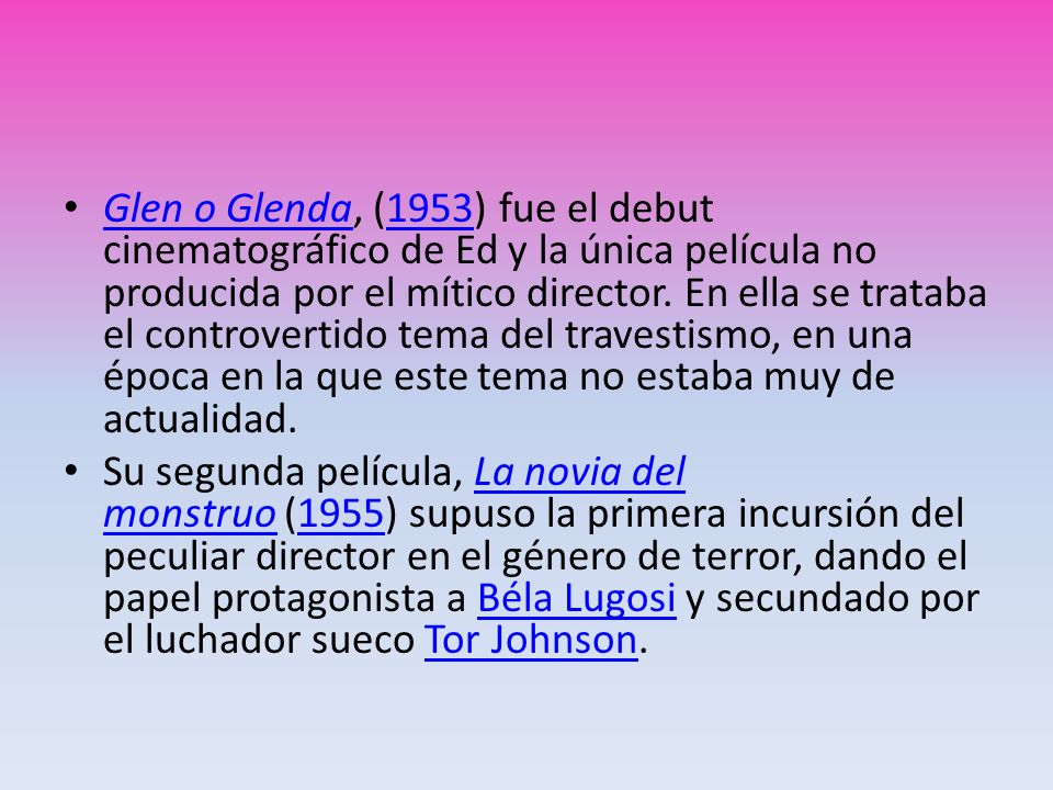Glen o Glenda, (1953) fue el debut cinematográfico de Ed y la única película no producida por el mítico director. En ella se trataba el controvertido tema del travestismo, en una época en la que este tema no estaba muy de actualidad.