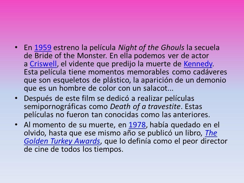 En 1959 estreno la película Night of the Ghouls la secuela de Bride of the Monster. En ella podemos ver de actor a Criswell, el vidente que predijo la muerte de Kennedy. Esta película tiene momentos memorables como cadáveres que son esqueletos de plástico, la aparición de un demonio que es un hombre de color con un salacot...