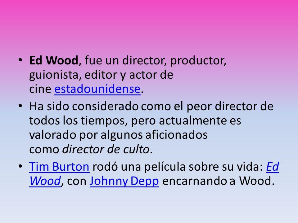 Ed Wood, fue un director, productor, guionista, editor y actor de cine estadounidense.