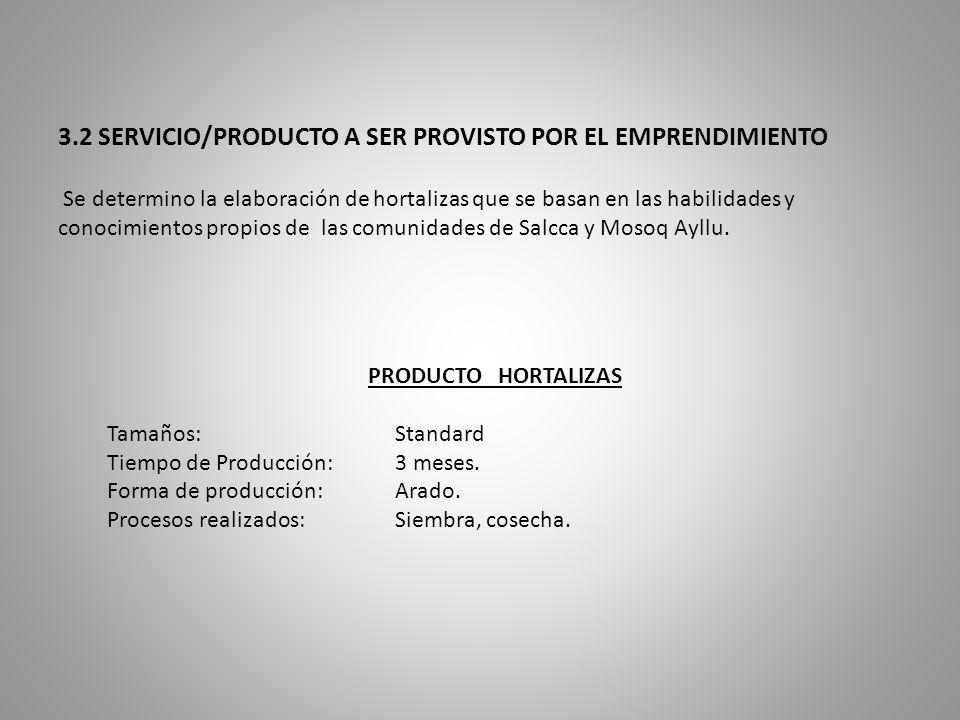 3.2 SERVICIO/PRODUCTO A SER PROVISTO POR EL EMPRENDIMIENTO Se determino la elaboración de hortalizas que se basan en las habilidades y conocimientos propios de las comunidades de Salcca y Mosoq Ayllu.