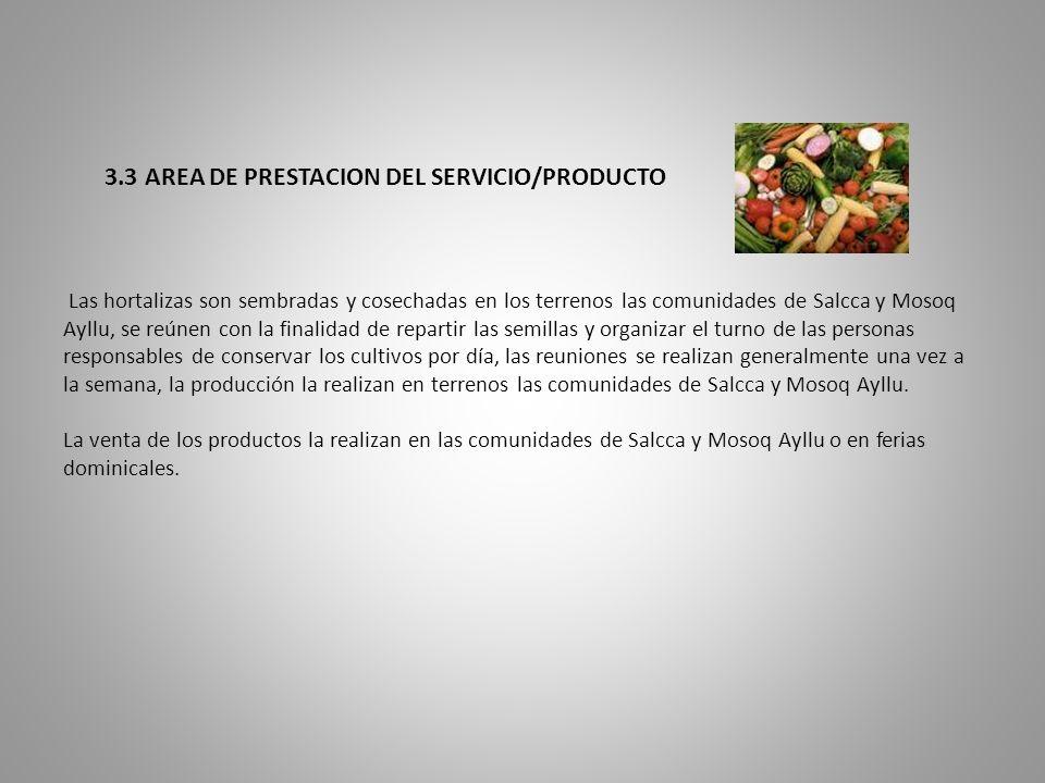 3.3 AREA DE PRESTACION DEL SERVICIO/PRODUCTO Las hortalizas son sembradas y cosechadas en los terrenos las comunidades de Salcca y Mosoq Ayllu, se reúnen con la finalidad de repartir las semillas y organizar el turno de las personas responsables de conservar los cultivos por día, las reuniones se realizan generalmente una vez a la semana, la producción la realizan en terrenos las comunidades de Salcca y Mosoq Ayllu.