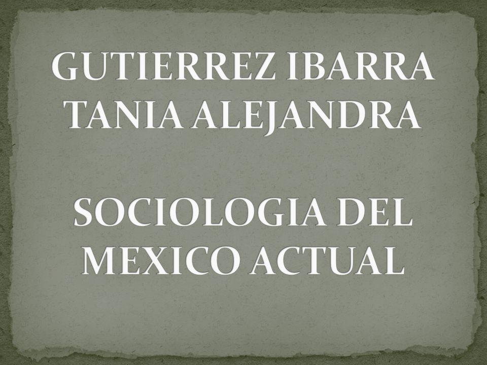 GUTIERREZ IBARRA TANIA ALEJANDRA SOCIOLOGIA DEL MEXICO ACTUAL